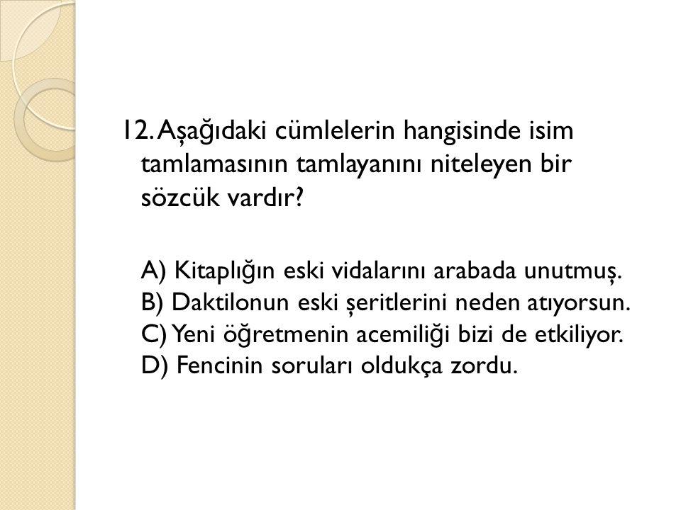 12. Aşağıdaki cümlelerin hangisinde isim tamlamasının tamlayanını niteleyen bir sözcük vardır.