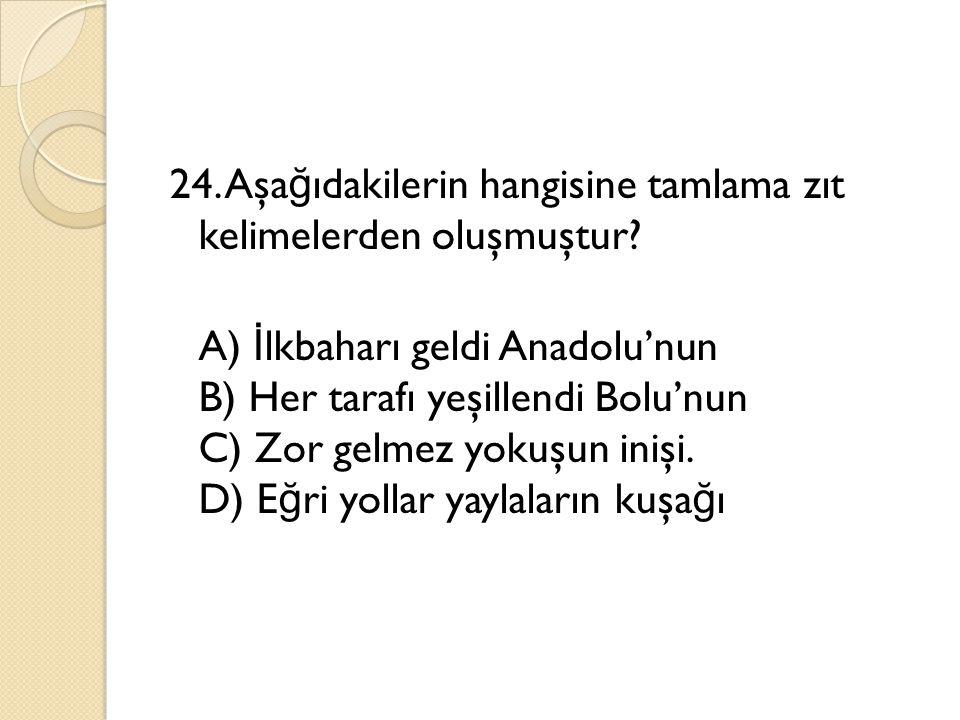 24. Aşağıdakilerin hangisine tamlama zıt kelimelerden oluşmuştur
