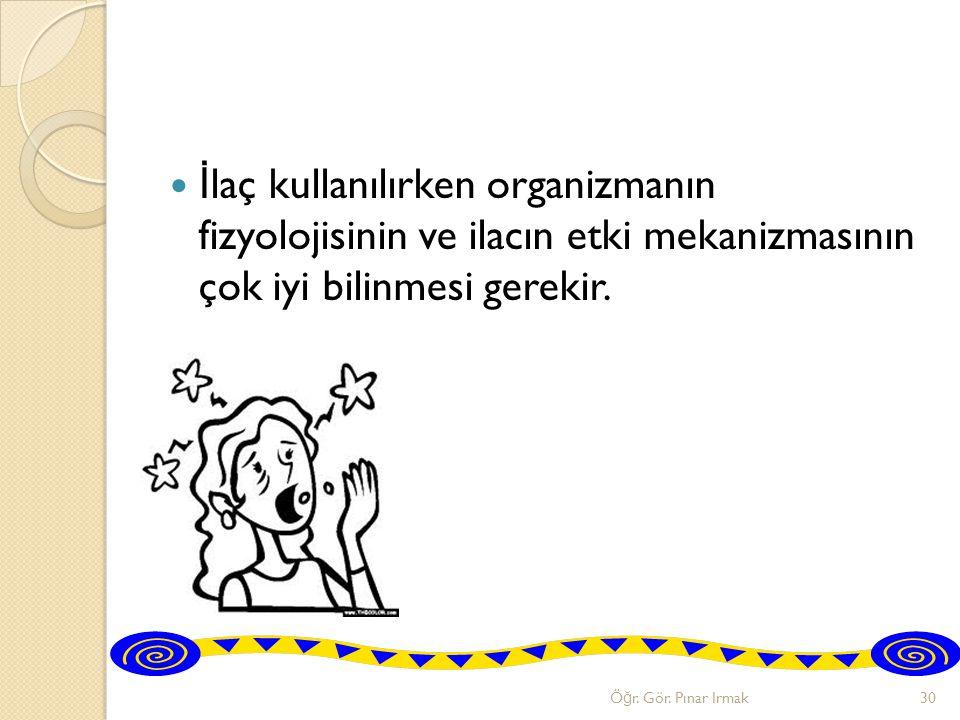 İlaç kullanılırken organizmanın fizyolojisinin ve ilacın etki mekanizmasının çok iyi bilinmesi gerekir.