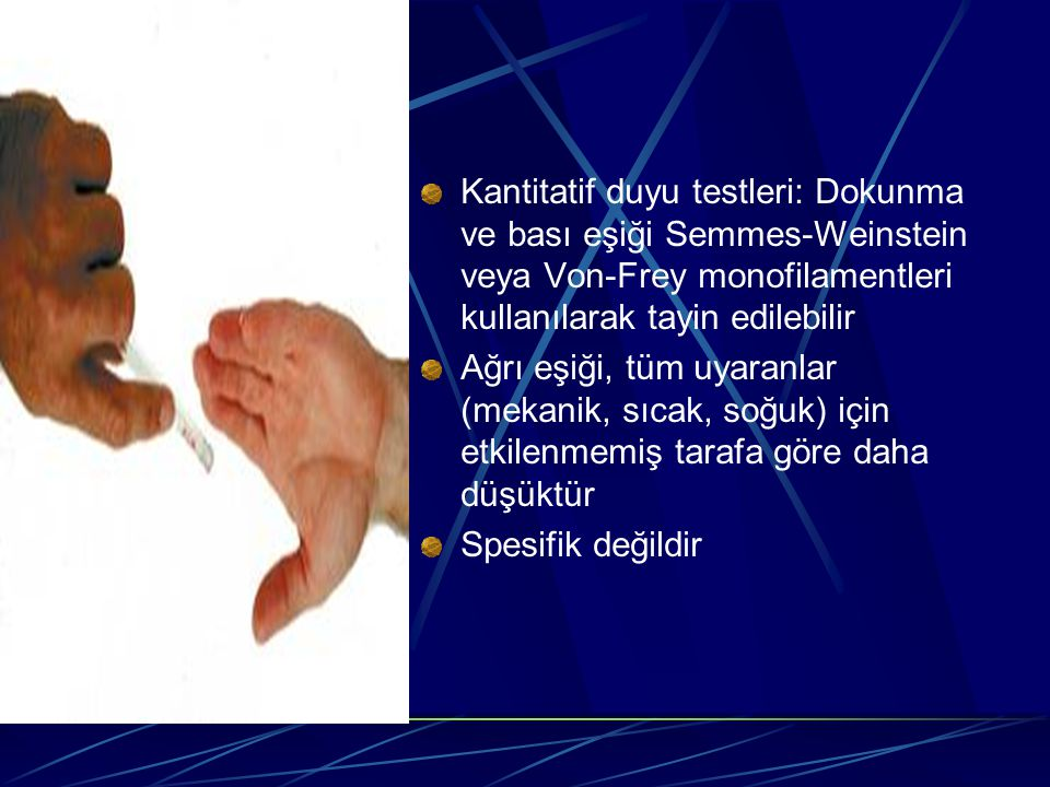 Kantitatif duyu testleri: Dokunma ve bası eşiği Semmes-Weinstein veya Von-Frey monofilamentleri kullanılarak tayin edilebilir