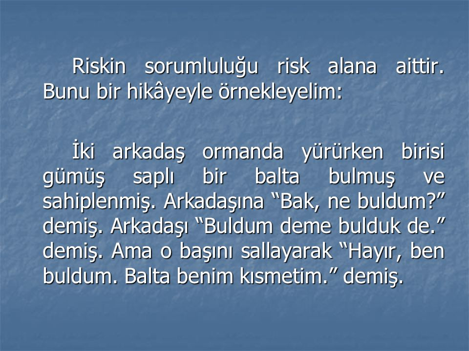 Riskin sorumluluğu risk alana aittir. Bunu bir hikâyeyle örnekleyelim: