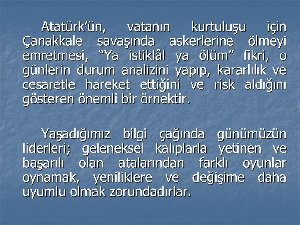 Atatürk'ün, vatanın kurtuluşu için Çanakkale savaşında askerlerine ölmeyi emretmesi, Ya istiklâl ya ölüm fikri, o günlerin durum analizini yapıp, kararlılık ve cesaretle hareket ettiğini ve risk aldığını gösteren önemli bir örnektir.