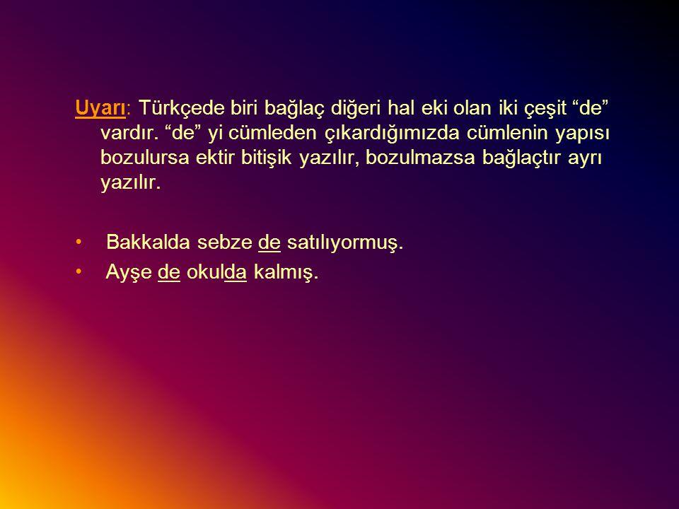 Uyarı: Türkçede biri bağlaç diğeri hal eki olan iki çeşit de vardır