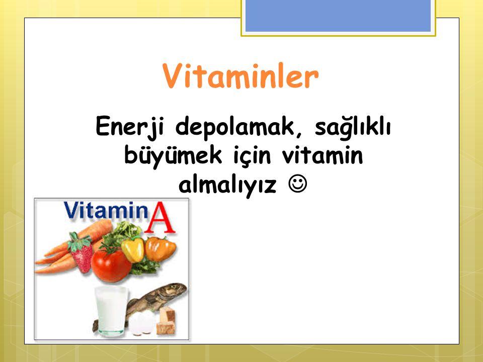 Enerji depolamak, sağlıklı büyümek için vitamin almalıyız 