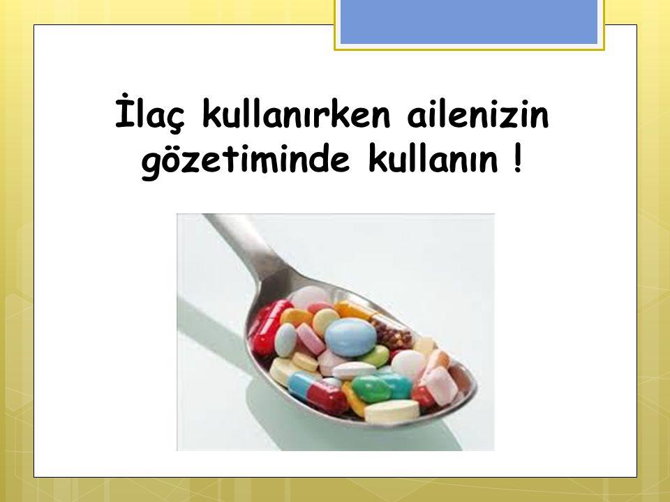 İlaç kullanırken ailenizin gözetiminde kullanın !