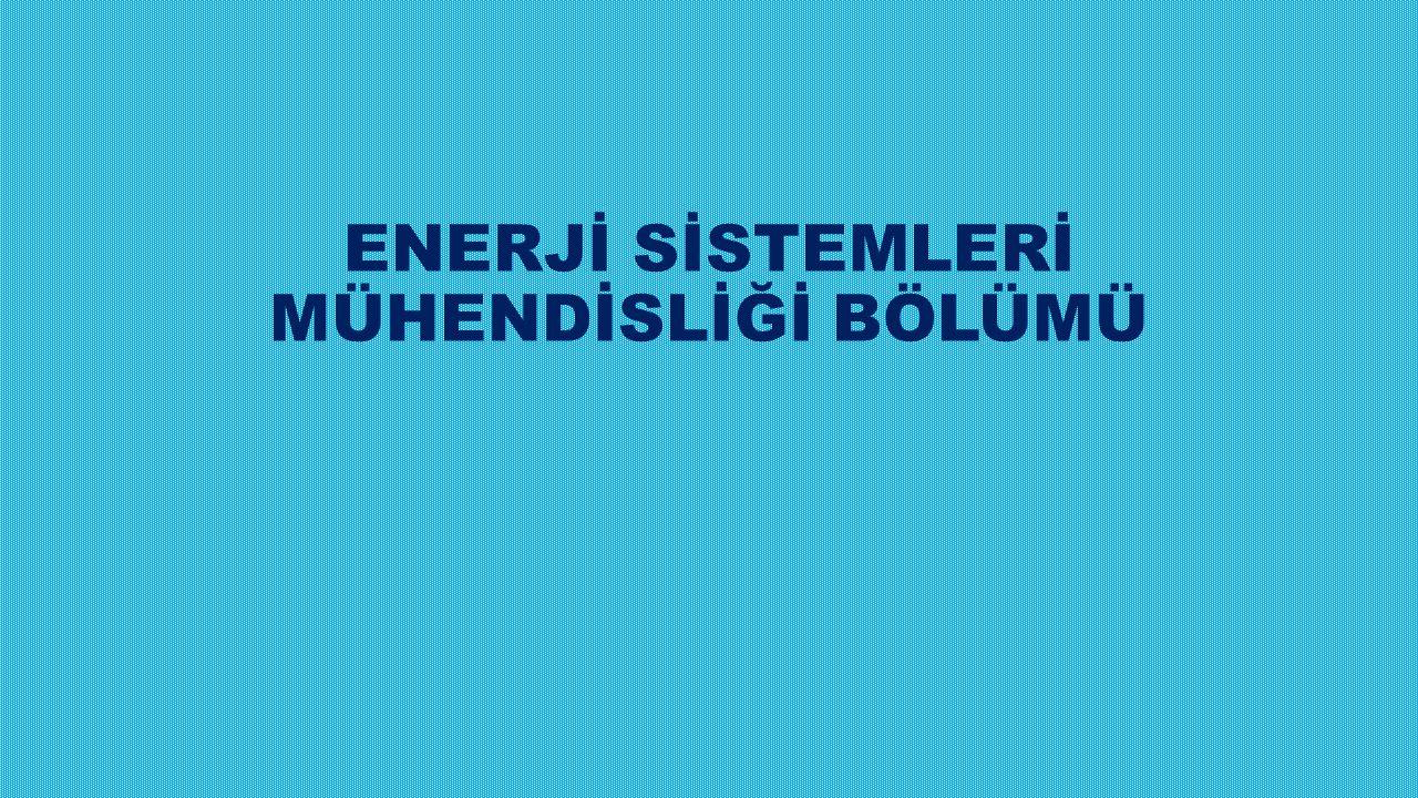 ENERJİ SİSTEMLERİ MÜHENDİSLİĞİ BÖLÜMÜ