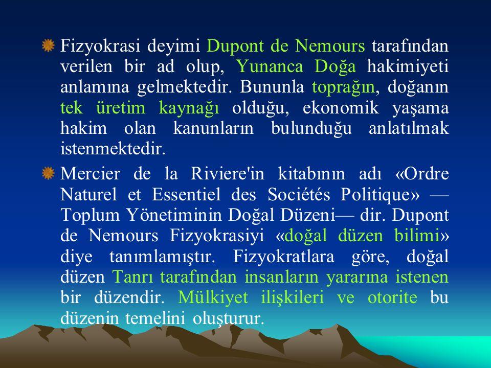 Fizyokrasi deyimi Dupont de Nemours tarafından verilen bir ad olup, Yunanca Doğa hakimiyeti anlamına gelmektedir. Bununla toprağın, doğanın tek üretim kaynağı olduğu, ekonomik yaşama hakim olan kanunların bulunduğu anlatılmak istenmektedir.