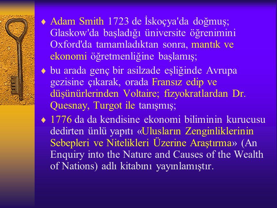 Adam Smith 1723 de İskoçya da doğmuş; Glaskow da başladığı üniversite öğrenimini Oxford da tamamladıktan sonra, mantık ve ekonomi öğretmenliğine başlamış;