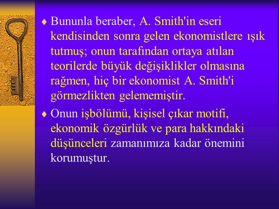 Bununla beraber, A. Smith in eseri kendisinden sonra gelen ekonomistlere ışık tutmuş; onun tarafından ortaya atılan teorilerde büyük değişiklikler olmasına rağmen, hiç bir ekonomist A. Smith i görmezlikten gelememiştir.