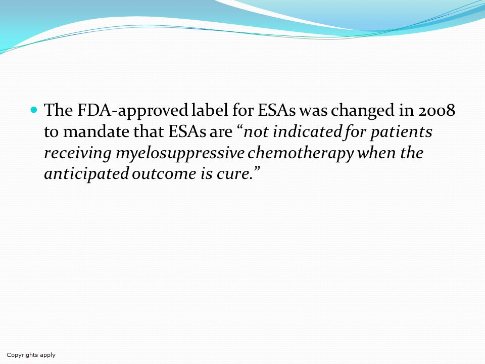 The FDA-approved label for ESAs was changed in 2008 to mandate that ESAs are not indicated for patients receiving myelosuppressive chemotherapy when the anticipated outcome is cure.