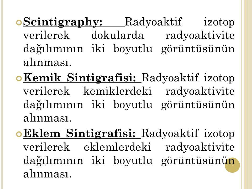 Scintigraphy: Radyoaktif izotop verilerek dokularda radyoaktivite dağılımının iki boyutlu görüntüsünün alınması.
