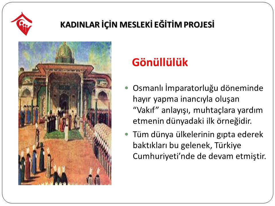 Gönüllülük Osmanlı İmparatorluğu döneminde hayır yapma inancıyla oluşan Vakıf anlayışı, muhtaçlara yardım etmenin dünyadaki ilk örneğidir.