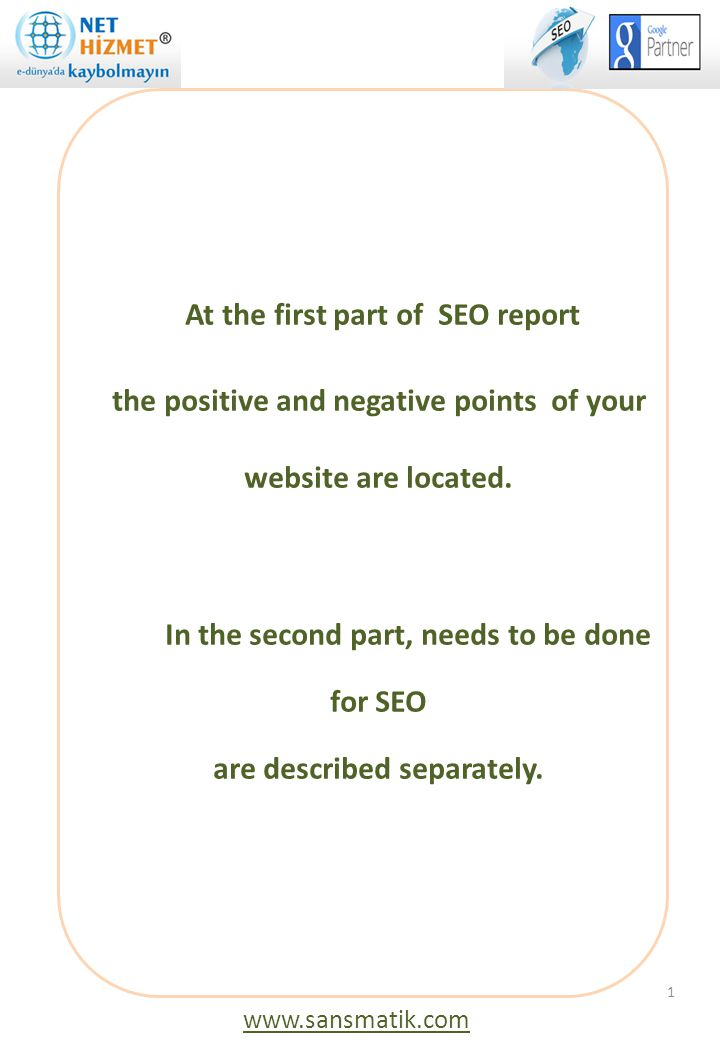 At the first part of SEO report the positive and negative points of your website are located. In the second part, needs to be done for SEO are described separately.