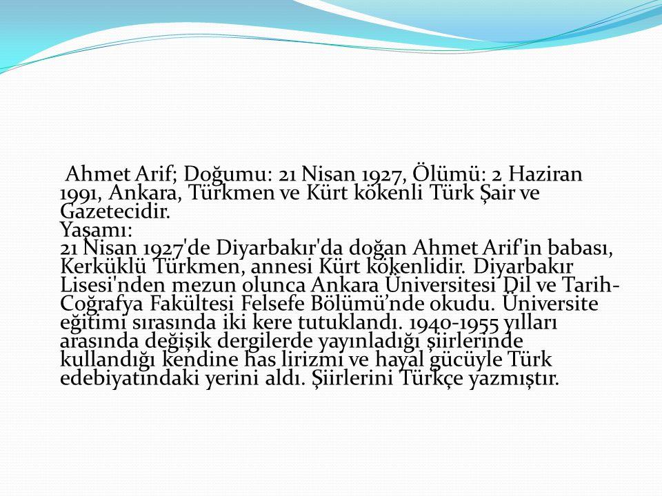 Ahmet Arif; Doğumu: 21 Nisan 1927, Ölümü: 2 Haziran 1991, Ankara, Türkmen ve Kürt kökenli Türk Şair ve Gazetecidir.