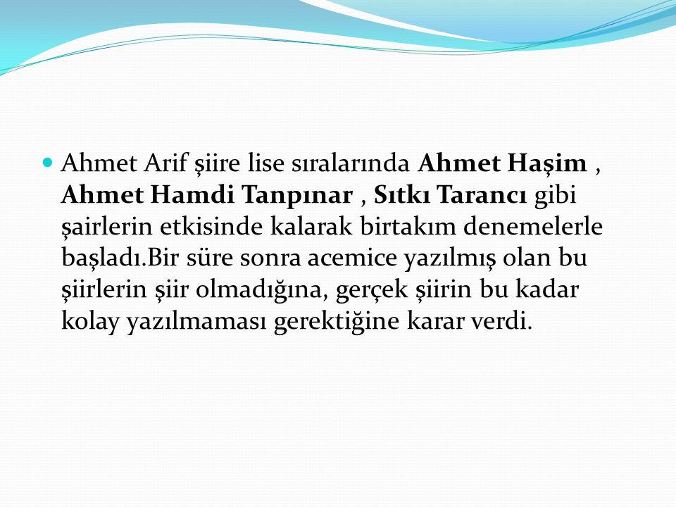 Ahmet Arif şiire lise sıralarında Ahmet Haşim , Ahmet Hamdi Tanpınar , Sıtkı Tarancı gibi şairlerin etkisinde kalarak birtakım denemelerle başladı.Bir süre sonra acemice yazılmış olan bu şiirlerin şiir olmadığına, gerçek şiirin bu kadar kolay yazılmaması gerektiğine karar verdi.