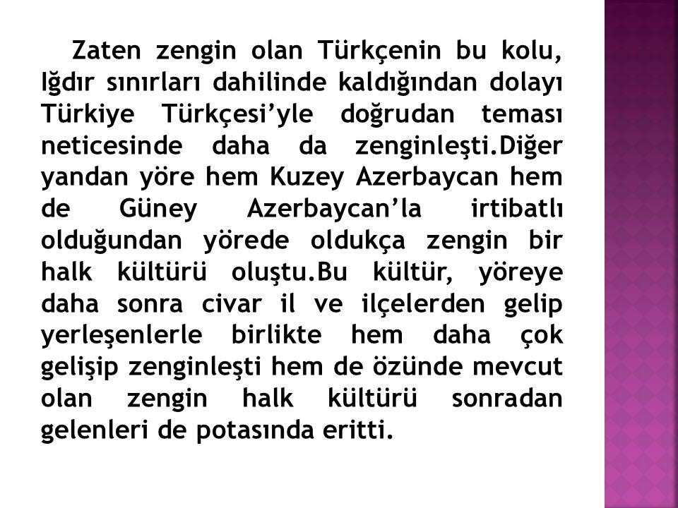 Zaten zengin olan Türkçenin bu kolu, Iğdır sınırları dahilinde kaldığından dolayı Türkiye Türkçesi'yle doğrudan teması neticesinde daha da zenginleşti.Diğer yandan yöre hem Kuzey Azerbaycan hem de Güney Azerbaycan'la irtibatlı olduğundan yörede oldukça zengin bir halk kültürü oluştu.Bu kültür, yöreye daha sonra civar il ve ilçelerden gelip yerleşenlerle birlikte hem daha çok gelişip zenginleşti hem de özünde mevcut olan zengin halk kültürü sonradan gelenleri de potasında eritti.