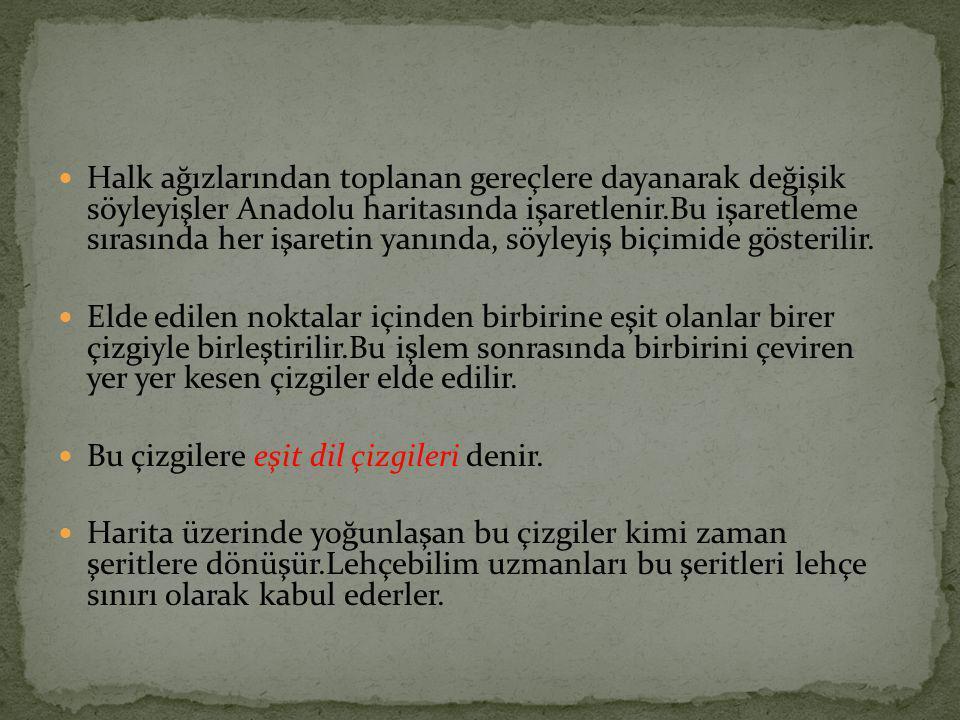 Halk ağızlarından toplanan gereçlere dayanarak değişik söyleyişler Anadolu haritasında işaretlenir.Bu işaretleme sırasında her işaretin yanında, söyleyiş biçimide gösterilir.