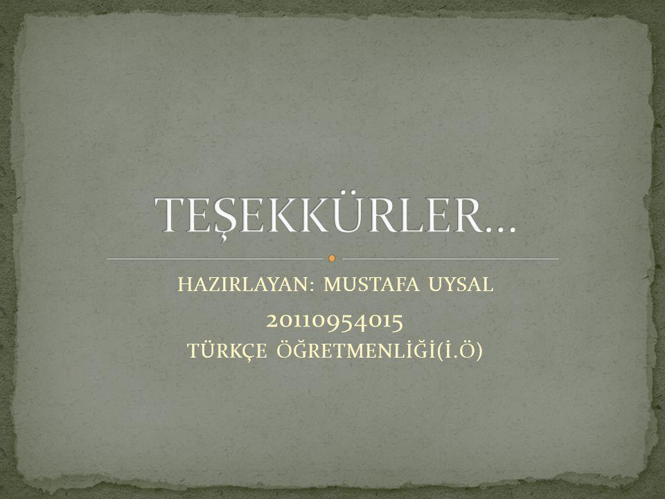 HAZIRLAYAN: MUSTAFA UYSAL 20110954015 TÜRKÇE ÖĞRETMENLİĞİ(İ.Ö)
