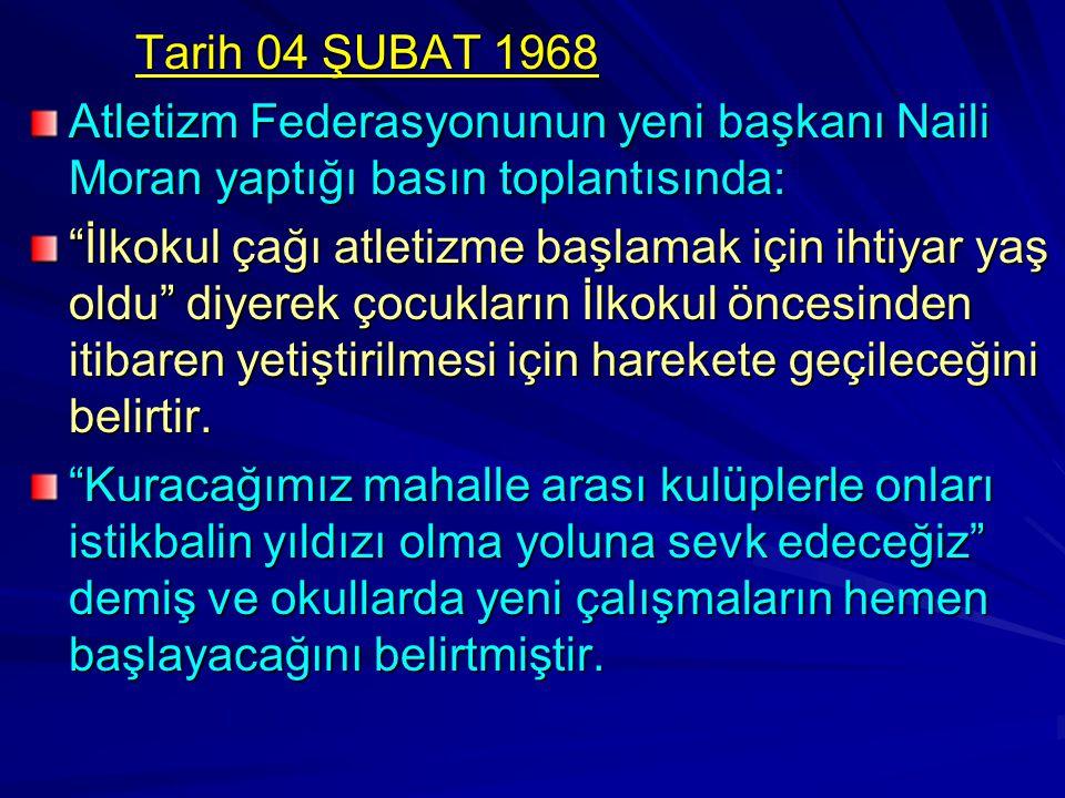 Tarih 04 ŞUBAT 1968 Atletizm Federasyonunun yeni başkanı Naili Moran yaptığı basın toplantısında: