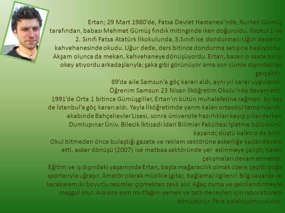 Ertan; 29 Mart 1980'de, Fatsa Devlet Hastanesi'nde, Nurten Gümüş tarafından, babası Mehmet Gümüş fındık mitinginde iken doğuruldu. İlkokul 1 ve 2. Sınıfı Fatsa Atatürk İlkokulunda, 3.Sınıfı ise dondurmacı Uğur dedenin kahvehanesinde okudu. Uğur dede, ders bitince dondurma satışına başlıyordu. Akşam olunca da mekan, kahvehaneye dönüşüyordu. Ertan, bazen o saate kalıp okey atıyordu arkadaşlarıyla; şaka gibi görünüyor ama son cümle dışındakiler gerçektir. 89'da aile Samsun'a göç kararı aldı, aynı yıl karar uygulandı. Öğrenim Samsun 23 Nisan İlköğretim Okulu'nda devam etti.