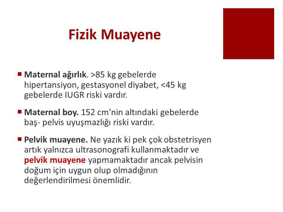 Fizik Muayene Maternal ağırlık. >85 kg gebelerde hipertansiyon, gestasyonel diyabet, <45 kg gebelerde IUGR riski vardır.