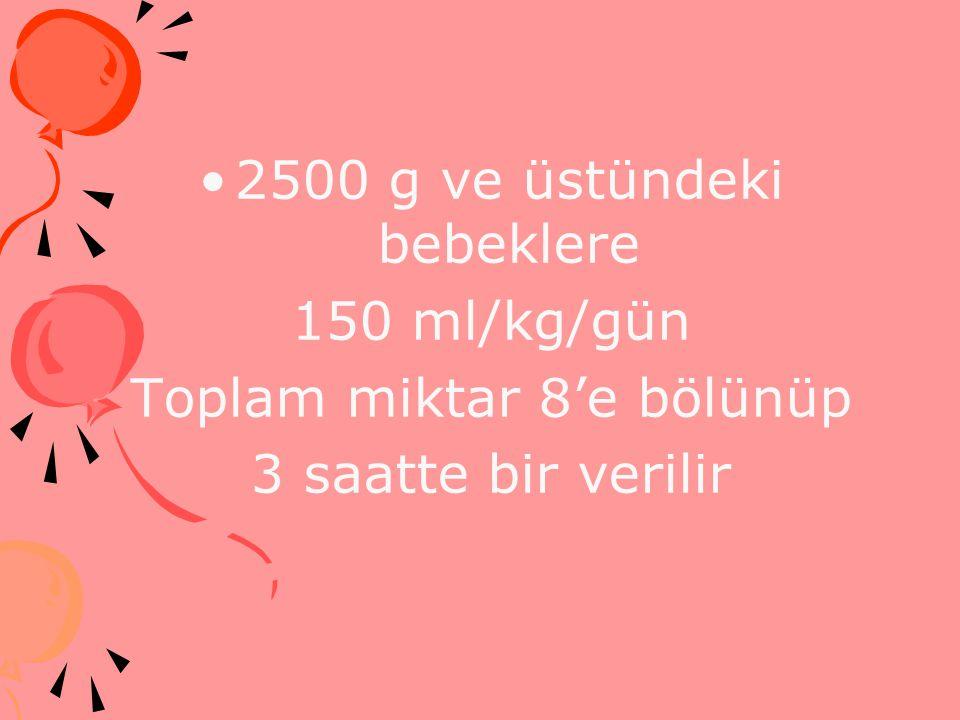 2500 g ve üstündeki bebeklere 150 ml/kg/gün Toplam miktar 8'e bölünüp