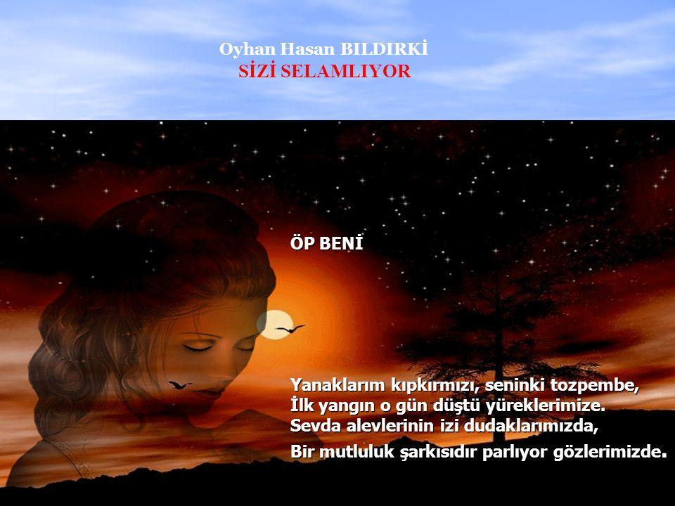 SİZİ SELAMLIYOR Oyhan Hasan BILDIRKİ ÖP BENİ