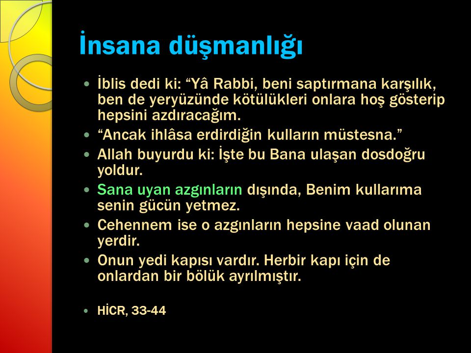 İnsana düşmanlığı İblis dedi ki: Yâ Rabbi, beni saptırmana karşılık, ben de yeryüzünde kötülükleri onlara hoş gösterip hepsini azdıracağım.