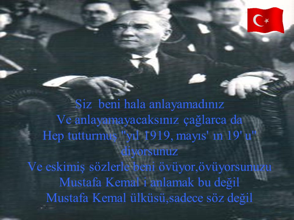 Siz beni hala anlayamadınız Ve anlayamayacaksınız çağlarca da Hep tutturmuş yıl 1919, mayıs ın 19 u diyorsunuz Ve eskimiş sözlerle beni övüyor,övüyorsunuzu Mustafa Kemal i anlamak bu değil Mustafa Kemal ülküsü,sadece söz değil