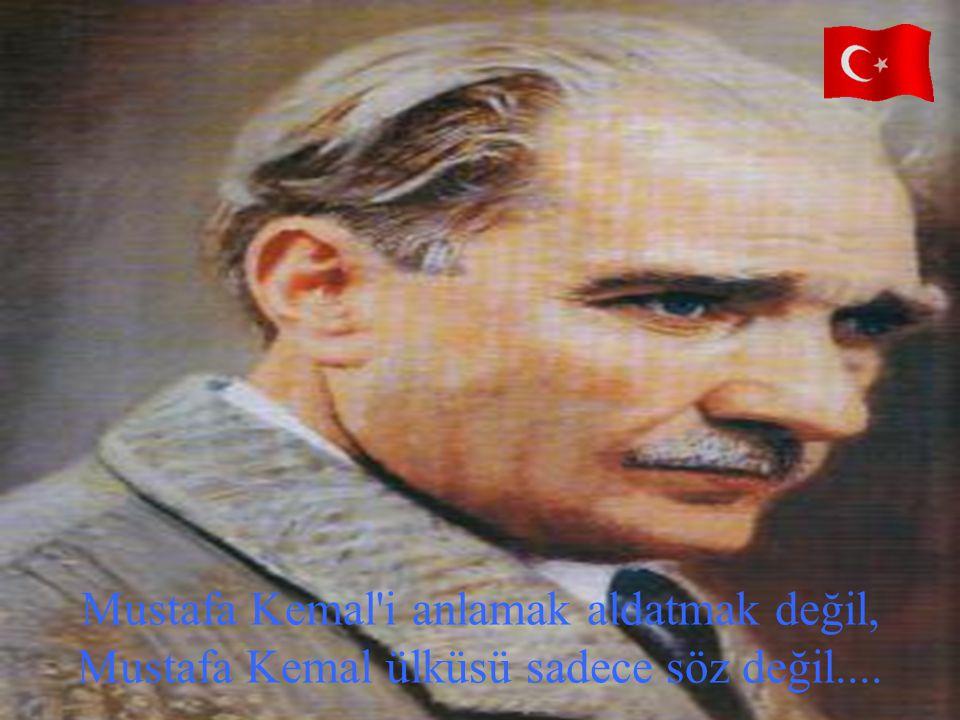 Mustafa Kemal i anlamak aldatmak değil, Mustafa Kemal ülküsü sadece söz değil....