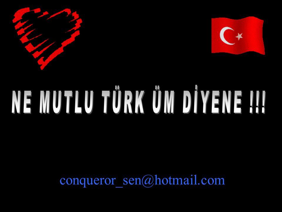 NE MUTLU TÜRK ÜM DİYENE !!! conqueror_sen@hotmail.com