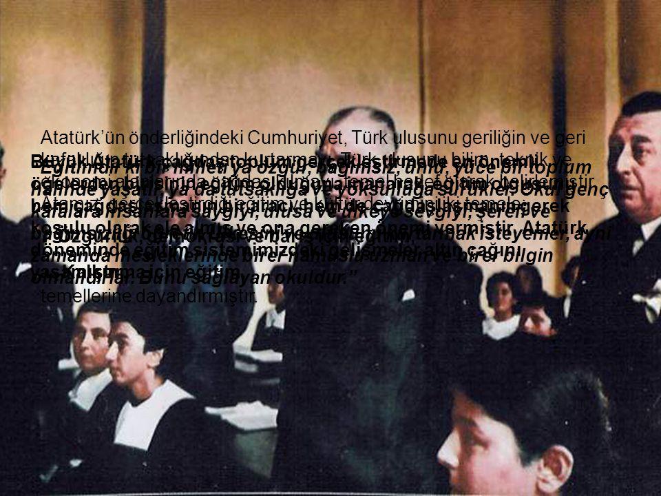 Büyük Atatürk çağdaş toplum gerçekleştirmede en önemli öğelerden birisinin eğitim olduğuna inanarak, eğitim olgusunu hem çağdaşlaşmanın bir aracı, hem de çağdaşlaşmanın gerek koşulu olarak ele almış ve ona gereken önemi vermiştir. Atatürk döneminde eğitim sistemimizdeki gelişmeler altın çağını yaşamıştır.