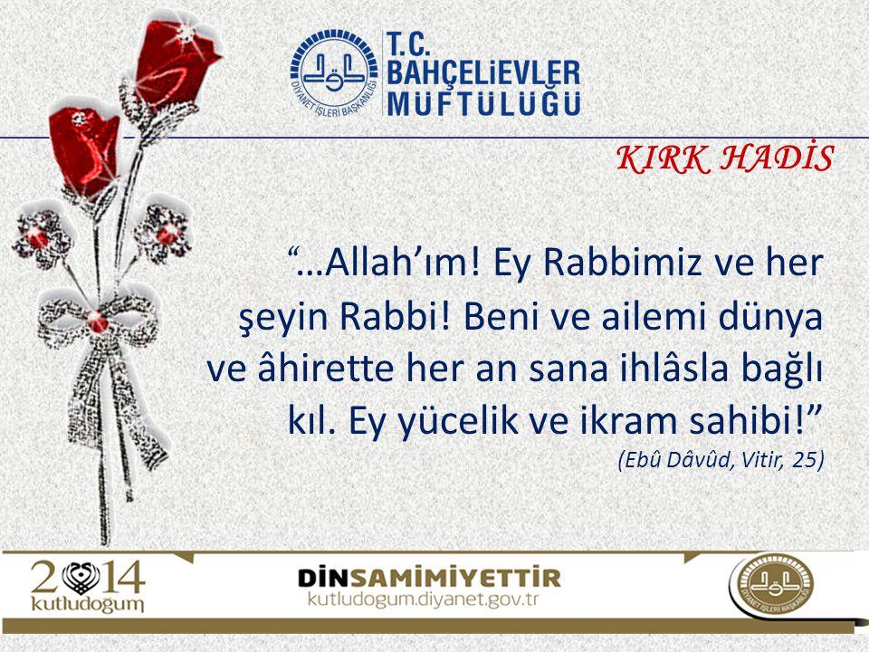 KIRK HADİS …Allah'ım! Ey Rabbimiz ve her şeyin Rabbi! Beni ve ailemi dünya ve âhirette her an sana ihlâsla bağlı kıl. Ey yücelik ve ikram sahibi!