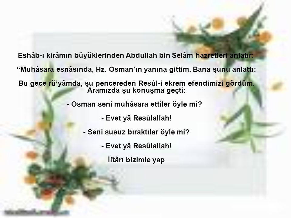 Eshâb-ı kirâmın büyüklerinden Abdullah bin Selâm hazretleri anlatır: Muhâsara esnâsında, Hz.