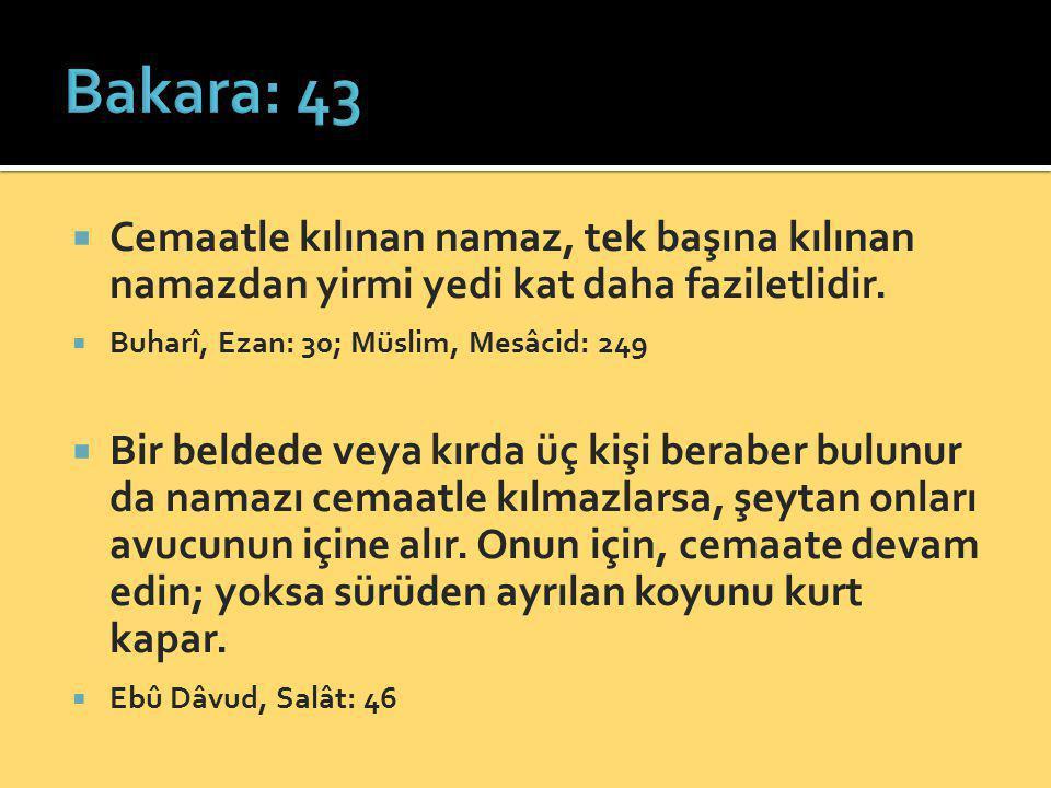 Bakara: 43 Cemaatle kılınan namaz, tek başına kılınan namazdan yirmi yedi kat daha faziletlidir. Buharî, Ezan: 30; Müslim, Mesâcid: 249.