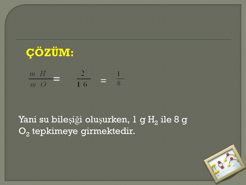 ÇÖZÜM: = = Yani su bileşiği oluşurken, 1 g H2 ile 8 g O2 tepkimeye girmektedir.