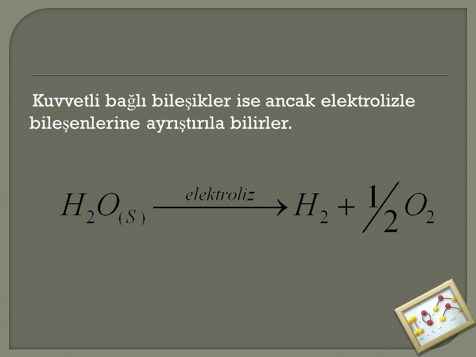 Kuvvetli bağlı bileşikler ise ancak elektrolizle bileşenlerine ayrıştırıla bilirler.