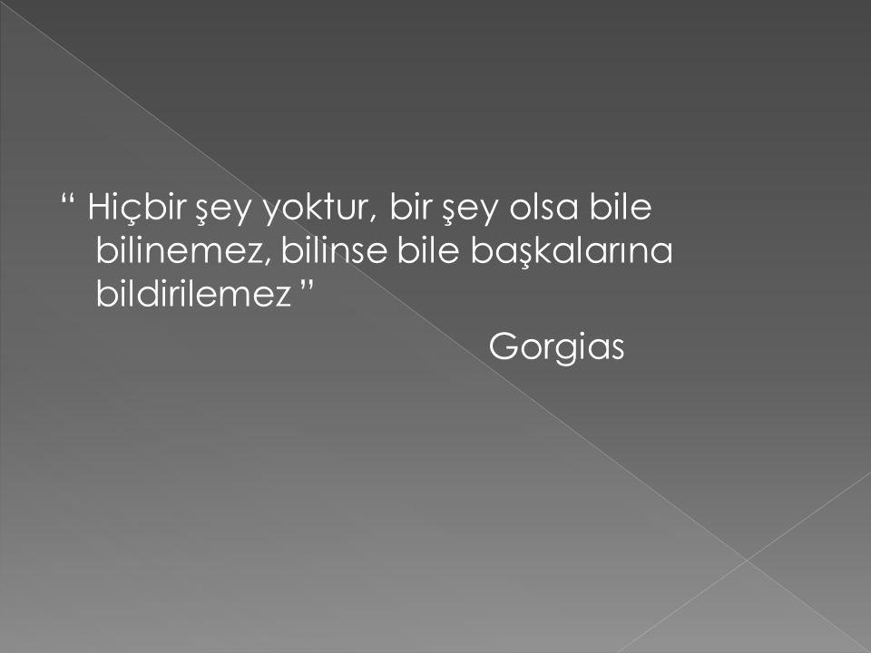 Hiçbir şey yoktur, bir şey olsa bile bilinemez, bilinse bile başkalarına bildirilemez Gorgias