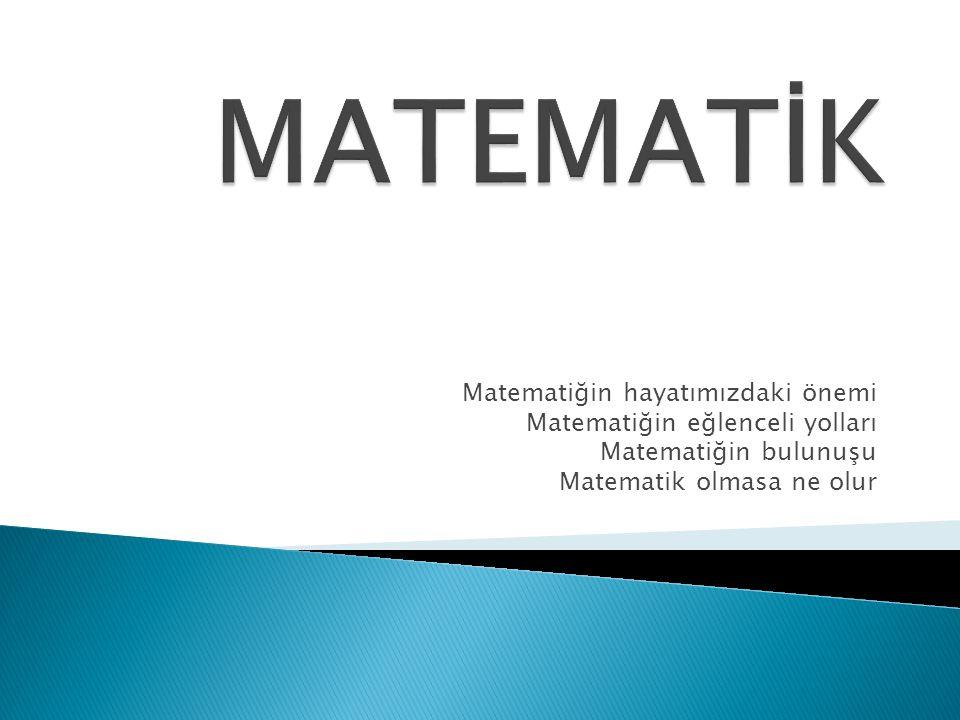 MATEMATİK Matematiğin hayatımızdaki önemi
