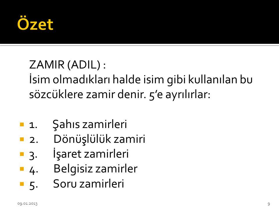 Özet ZAMIR (ADIL) : İsim olmadıkları halde isim gibi kullanılan bu sözcüklere zamir denir. 5'e ayrılırlar: