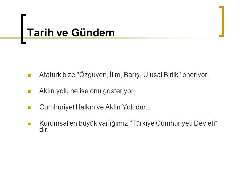 Tarih ve Gündem Atatürk bize Özgüven, İlim, Barış, Ulusal Birlik öneriyor. Aklın yolu ne ise onu gösteriyor.