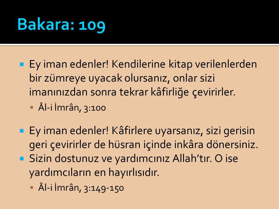 Bakara: 109 Ey iman edenler! Kendilerine kitap verilenlerden bir zümreye uyacak olursanız, onlar sizi imanınızdan sonra tekrar kâfirliğe çevirirler.