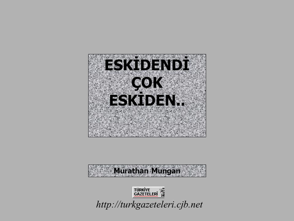 ESKİDENDİ ÇOK ESKİDEN.. Murathan Mungan http://turkgazeteleri.cjb.net