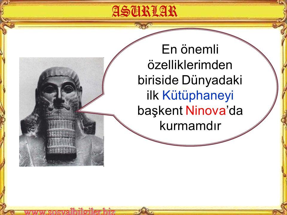 En önemli özelliklerimden biriside Dünyadaki ilk Kütüphaneyi başkent Ninova'da kurmamdır