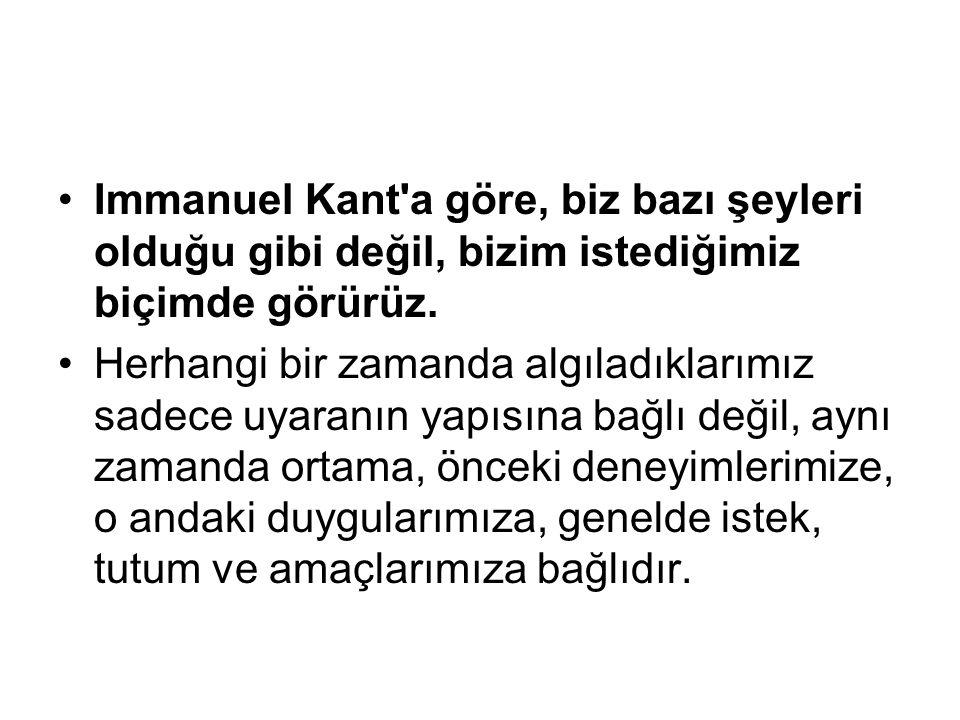 Immanuel Kant a göre, biz bazı şeyleri olduğu gibi değil, bizim istediğimiz biçimde görürüz.