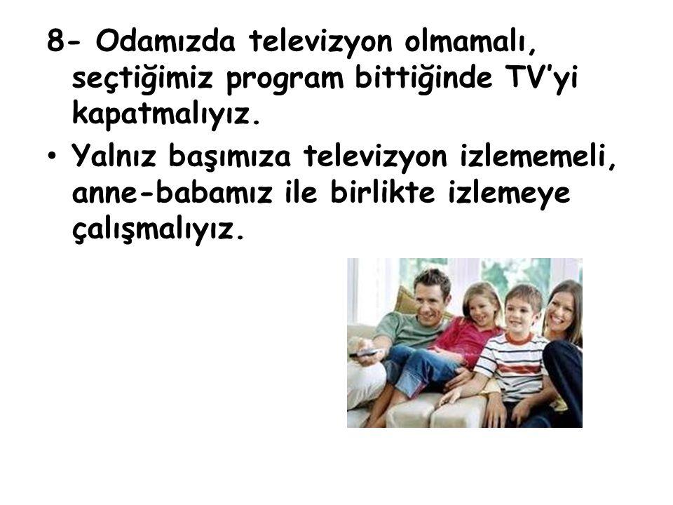 8- Odamızda televizyon olmamalı, seçtiğimiz program bittiğinde TV'yi kapatmalıyız.