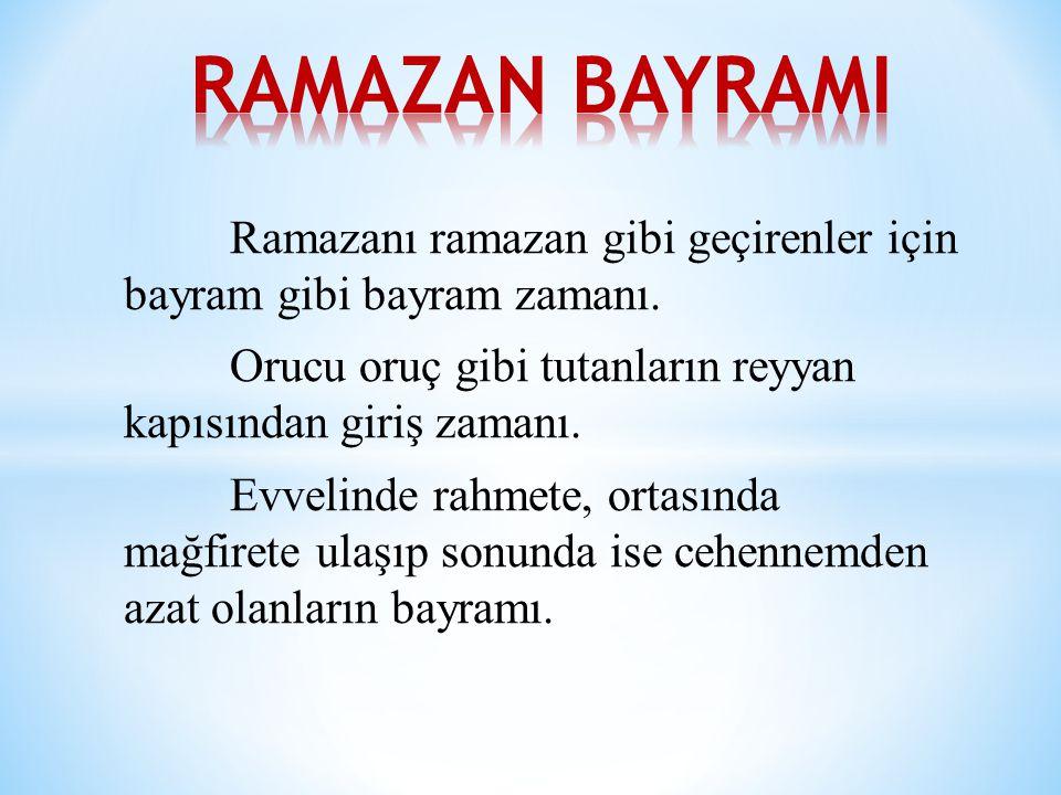 RAMAZAN BAYRAMI Ramazanı ramazan gibi geçirenler için bayram gibi bayram zamanı. Orucu oruç gibi tutanların reyyan kapısından giriş zamanı.