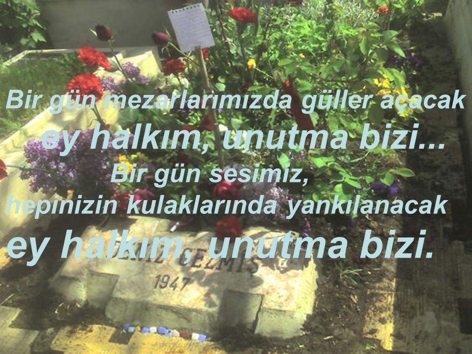 ey halkım, unutma bizi. Bir gün mezarlarımızda güller açacak
