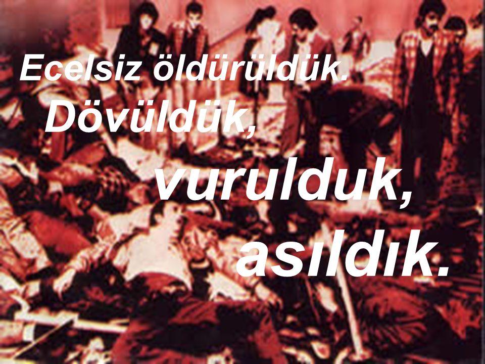 Ecelsiz öldürüldük. Dövüldük, vurulduk, asıldık.