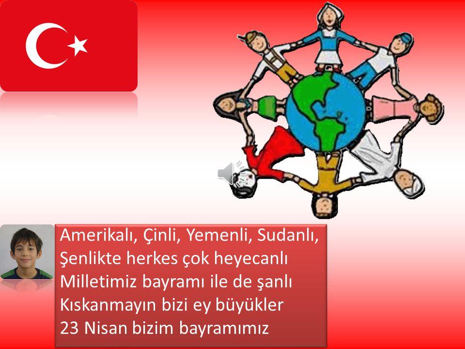 Amerikalı, Çinli, Yemenli, Sudanlı, Şenlikte herkes çok heyecanlı Milletimiz bayramı ile de şanlı Kıskanmayın bizi ey büyükler 23 Nisan bizim bayramımız